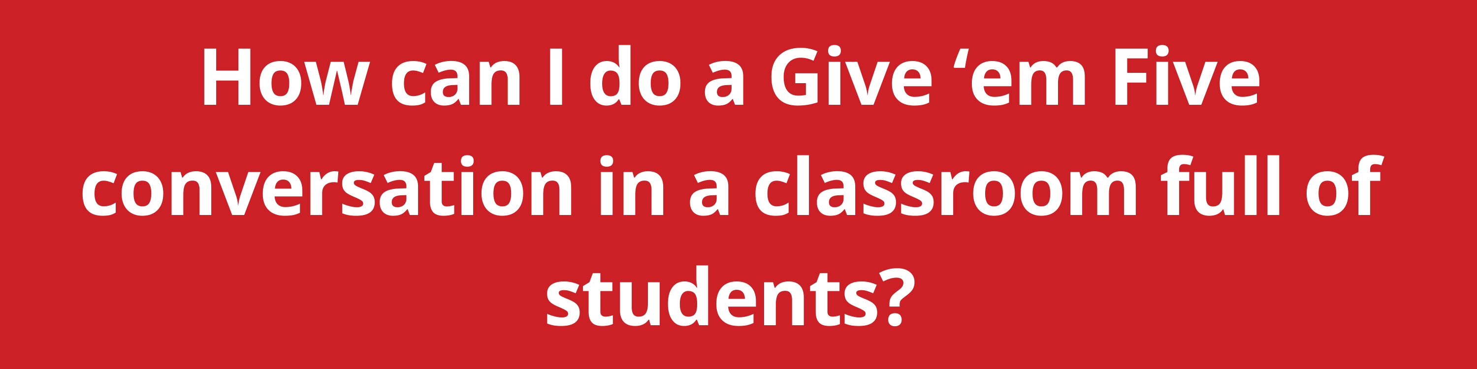 How can I do a Give 'em Five conversation in a classroom full of students?