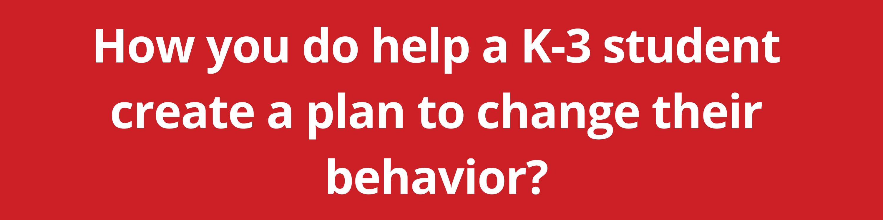 How you do help a K-3 student create a plan to change their behavior?